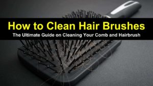 How to Clean Hair Brushes – The Ultimate Guide on Cleaning Your Comb and Hairbrush