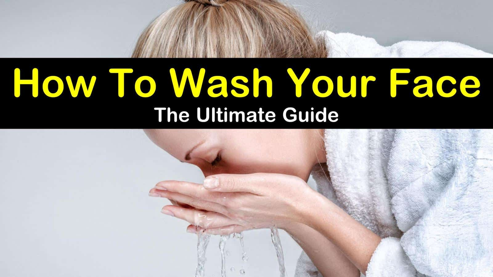How to Wash Your Face - The Ultimate Guide titleimg1