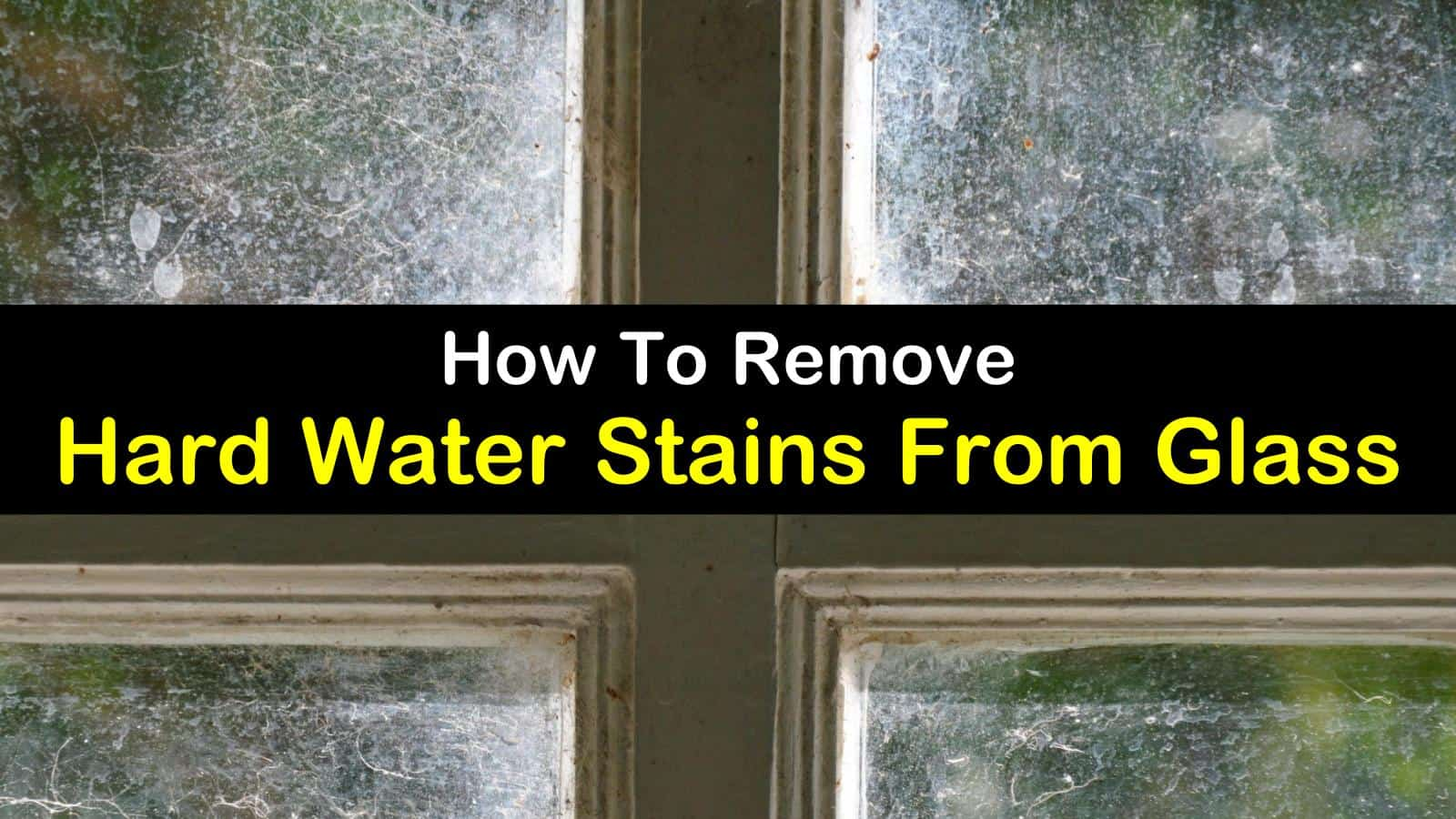 How To Remove Hard Water Stains From Gl The Ultimate Guide
