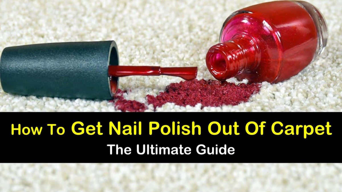 How To Get Nail Polish Out Of Carpet The Ultimate Guide