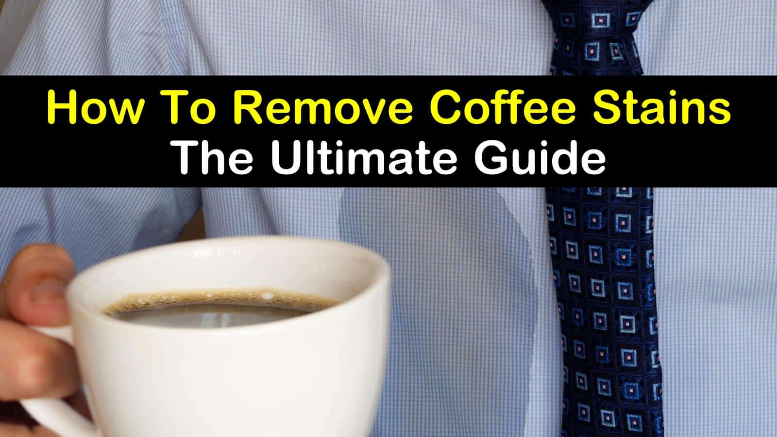 How To Remove Coffee Stains The Ultimate Guide