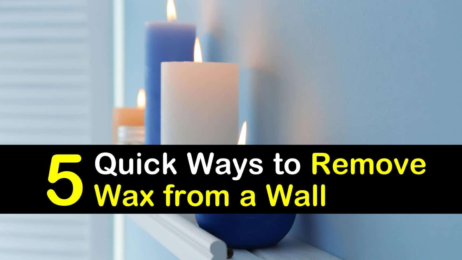 5 Quick Ways To Remove Wax From A Wall