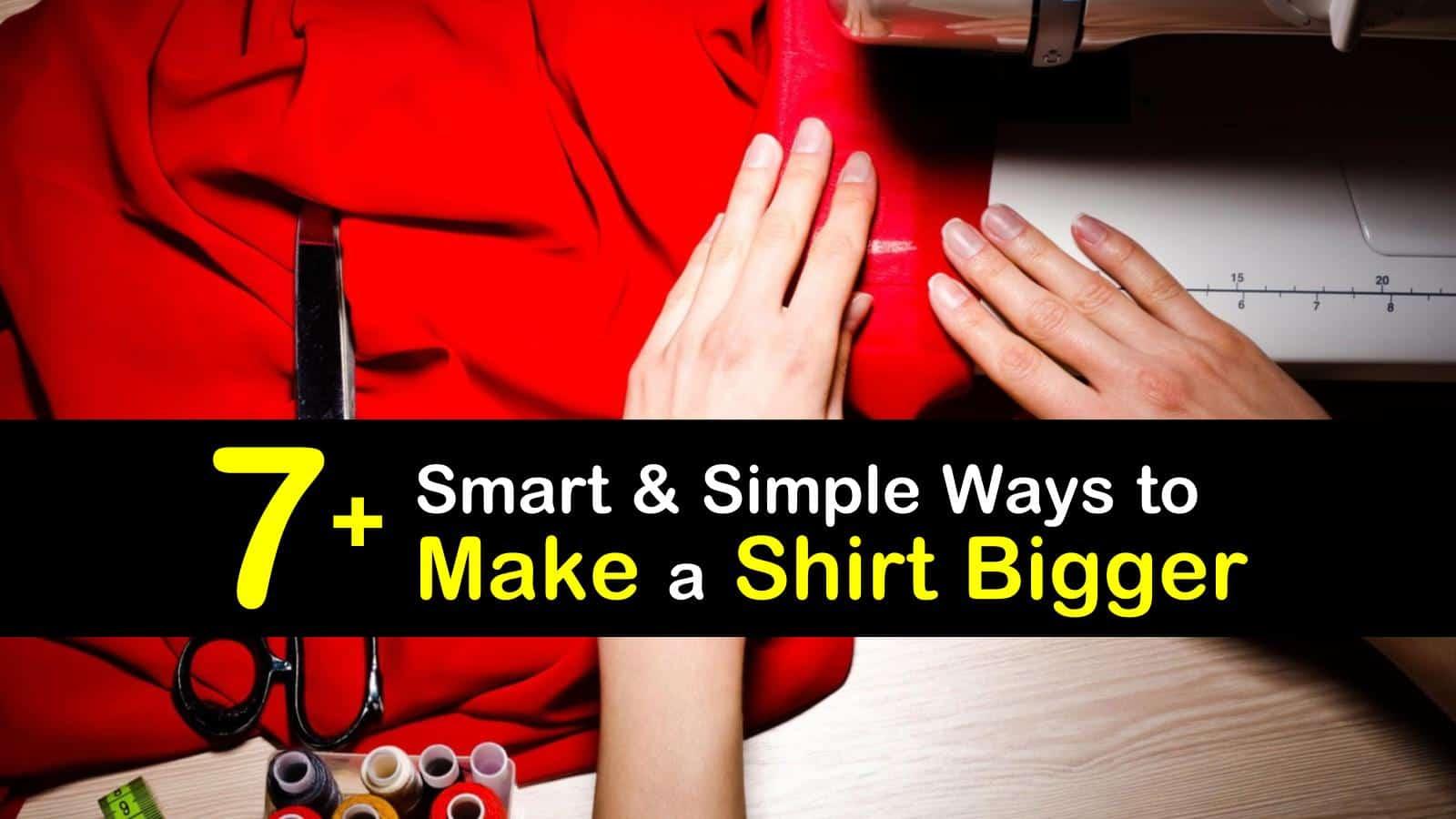 12+ Smart & Simple Ways to Make a Shirt Bigger